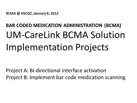 HSCQC, January 9, 2012 BAR CODED MEDICATION ADMINISTRATION (BCMA) UM-CareLink BCMA Solution Implementation Projects Project A: Bi-directional interface.