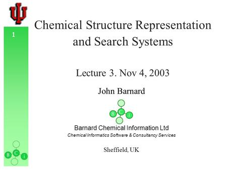 1 Chemical Structure Representation and Search Systems Lecture 3. Nov 4, 2003 John Barnard Barnard Chemical Information Ltd Chemical Informatics Software.