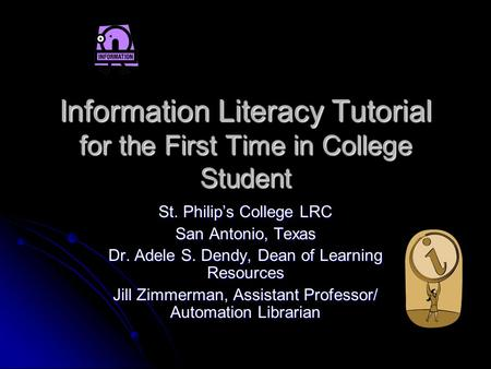 Information Literacy Tutorial for the First Time in College Student St. Philip's College LRC San Antonio, Texas Dr. Adele S. Dendy, Dean of Learning Resources.