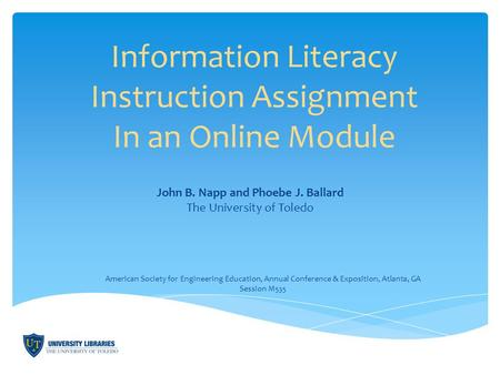 Information Literacy Instruction Assignment In an Online Module John B. Napp and Phoebe J. Ballard The University of Toledo American Society for Engineering.