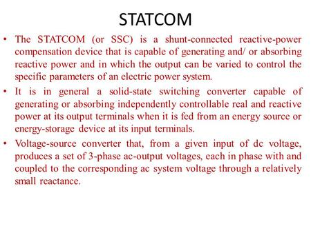 STATCOM The STATCOM (or SSC) is a shunt-connected reactive-power compensation device that is capable of generating and/ or absorbing reactive power and.