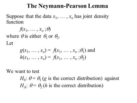The Neymann-Pearson Lemma Suppose that the data x 1, …, x n has joint density function f(x 1, …, x n ;  ) where  is either  1 or  2. Let g(x 1, …,