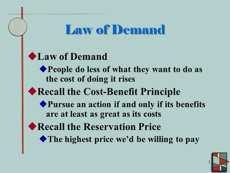 1 Law of Demand  Law of Demand  People do less of what they want to do as the cost of doing it rises  Recall the Cost-Benefit Principle  Pursue an.
