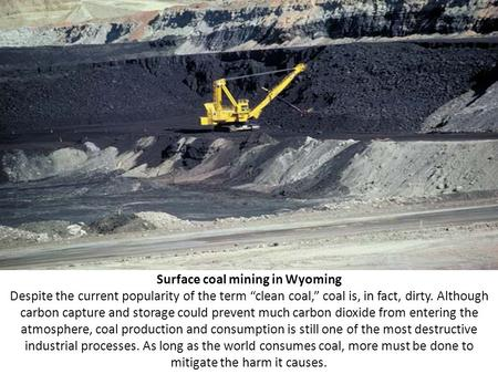 "Surface coal mining in Wyoming Despite the current popularity of the term ""clean coal,"" coal is, in fact, dirty. Although carbon capture and storage could."