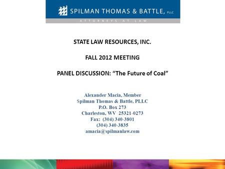 "STATE LAW RESOURCES, INC. FALL 2012 MEETING PANEL DISCUSSION: ""The Future of Coal"" Alexander Macia, Member Spilman Thomas & Battle, PLLC P.O. Box 273 Charleston,"