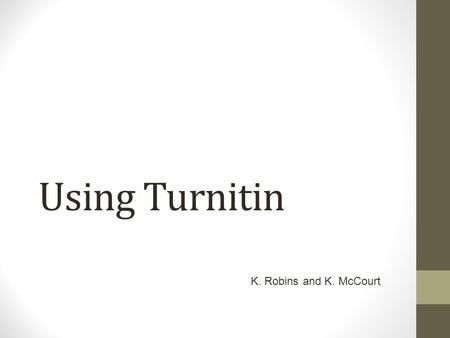 Using Turnitin K. Robins and K. McCourt. Aims of Session To be aware of the benefits of using Turnitin for formative feedback; To be able to set up Turnitin.