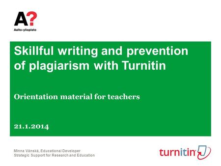 Skillful writing and prevention of plagiarism with Turnitin Orientation material for teachers 21.1.2014 Minna Vänskä, Educational Developer Strategic Support.