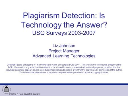Creating A More Educated Georgia Plagiarism Detection: Is Technology the Answer? USG Surveys 2003-2007 Liz Johnson Project Manager Advanced Learning Technologies.