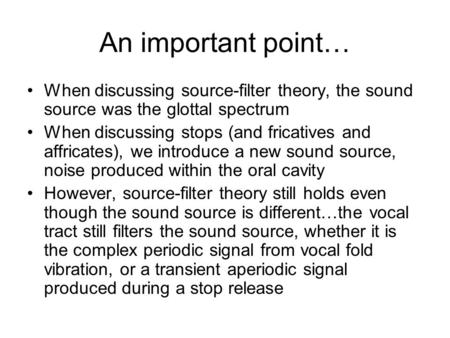An important point… When discussing source-filter theory, the sound source was the glottal spectrum When discussing stops (and fricatives and affricates),