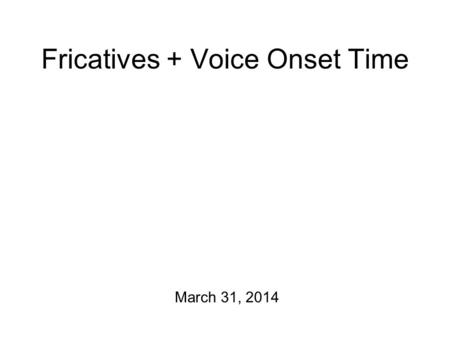 Fricatives + Voice Onset Time March 31, 2014 In the Year 2000 Today: we'll wrap up fricatives… and then move on to stops. This Friday, there will be.
