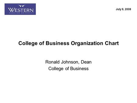 Ron Johnson, Dean College of Business College of Business Organization Chart Ronald Johnson, Dean College of Business July 9, 2008.