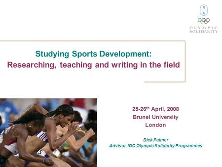 Studying Sports Development: Researching, teaching and writing in the field 25-26 th April, 2008 Brunel University London Dick Palmer Advisor, IOC Olympic.