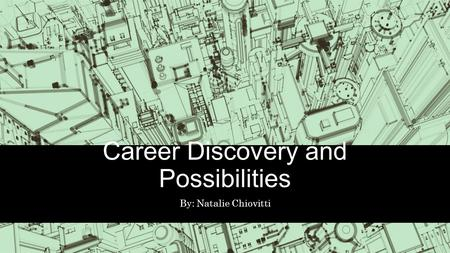 Career Discovery and Possibilities By: Natalie Chiovitti.