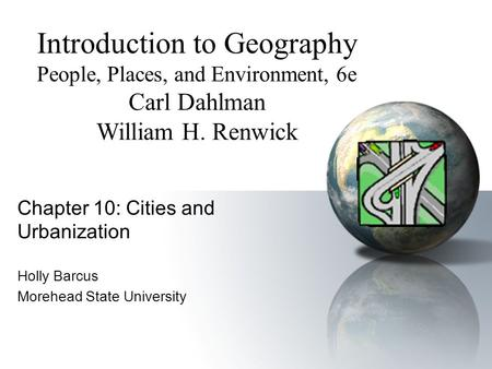 Chapter 10: Cities and Urbanization Holly Barcus Morehead State University Introduction to Geography People, Places, and Environment, 6e Carl Dahlman.