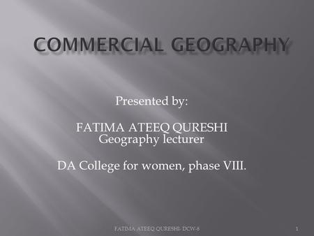 Presented by: FATIMA ATEEQ QURESHI Geography lecturer DA College for women, phase VIII. 1FATIMA ATEEQ QURESHI- DCW-8.