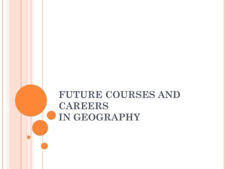 FUTURE COURSES AND CAREERS IN GEOGRAPHY. GEOGRAPHY: PATTERNS, PROCESSES AND INTERACTIONS CGF3M Grade 11 course This course examines the major patterns.