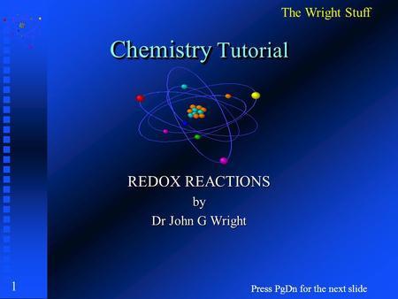 1 Chemistry Tutorial REDOX REACTIONS by Dr John G Wright Press PgDn for the next slide The Wright Stuff.