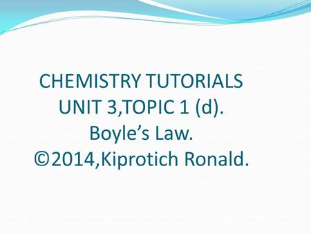CHEMISTRY TUTORIALS UNIT 3,TOPIC 1 (d). Boyle's Law. ©2014,Kiprotich Ronald.