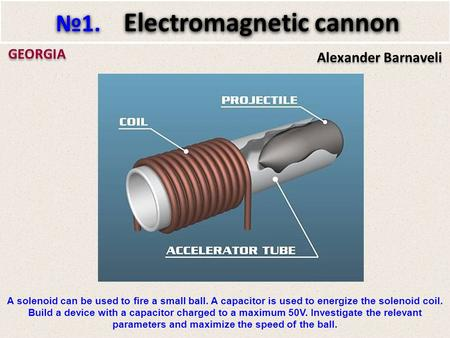 Alexander Barnaveli GEORGIA №1. Electromagnetic cannon A solenoid can be used to fire a small ball. A capacitor is used to energize the solenoid coil.
