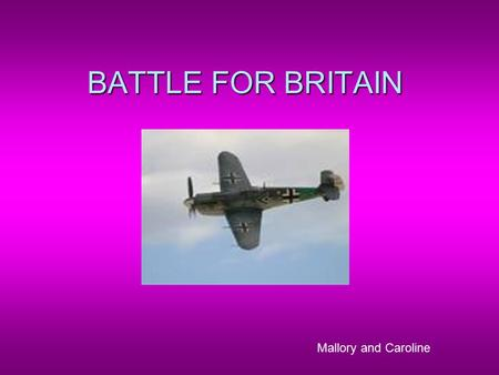 "BATTLE FOR BRITAIN Mallory and Caroline. GERMAN DOMINATION  "" The whole fury and might of the enemy may very soon be turned on us now"" –Winston Churchhill."