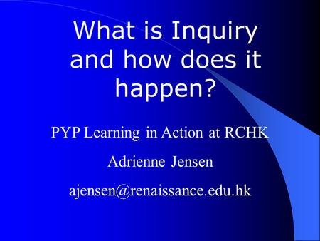 What is Inquiry and how does it happen? PYP Learning in Action at RCHK Adrienne Jensen
