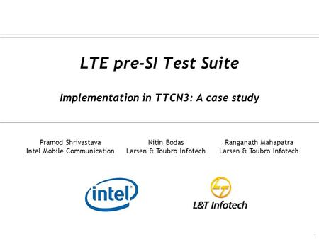 LTE pre-SI Test Suite Implementation in TTCN3: A case study 1 Pramod Shrivastava Intel Mobile Communication Nitin Bodas Larsen & Toubro Infotech Ranganath.