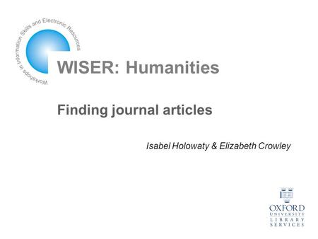 WISER: Humanities Finding journal articles Isabel Holowaty & Elizabeth Crowley.