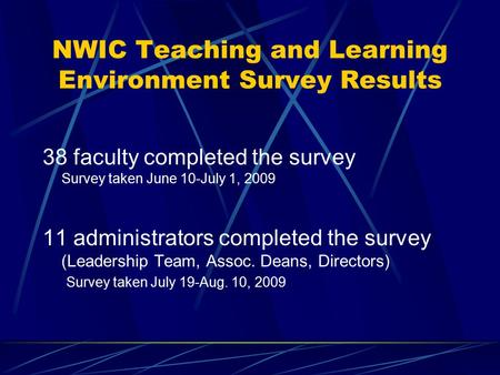 NWIC Teaching and Learning Environment Survey Results 38 faculty completed the survey Survey taken June 10-July 1, 2009 11 administrators completed the.