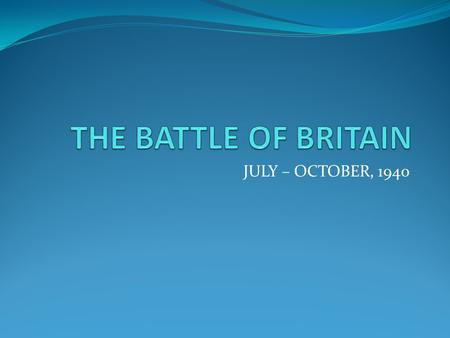 THE BATTLE OF BRITAIN JULY – OCTOBER, 1940.