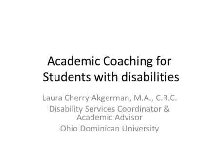 Academic Coaching for Students with disabilities Laura Cherry Akgerman, M.A., C.R.C. Disability Services Coordinator & Academic Advisor Ohio Dominican.