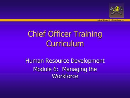 United States Fire Administration Chief Officer Training Curriculum Human Resource Development Module 6: Managing the Workforce.