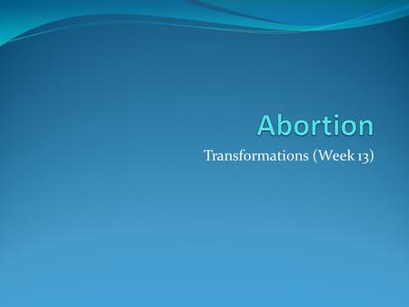 "Transformations (Week 13). Outline Facts and figures History UK abortion law US abortion law ""The right to choose"" ""Foetal rights"" Population control."