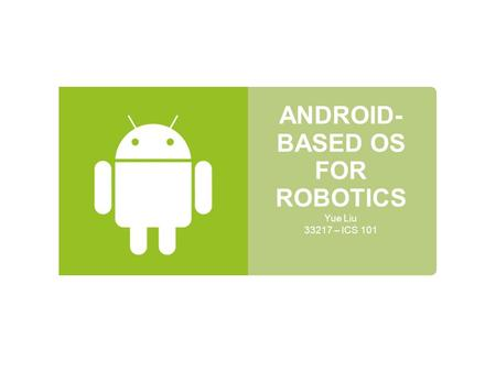 ANDROID- BASED OS FOR ROBOTICS Yue Liu 33217 – ICS 101.