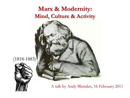 Marx & Modernity: Mind, Culture & Activity (1818-1883) A talk by Andy Blunden, 16 February 2011.