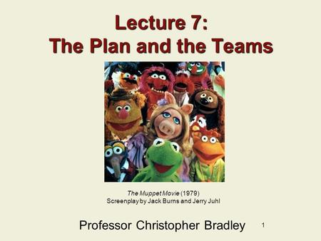1 Lecture 7: The Plan and the Teams Professor Christopher Bradley The Muppet Movie (1979) Screenplay by Jack Burns and Jerry Juhl.