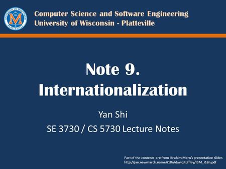 Computer Science and Software Engineering University of Wisconsin - Platteville Note 9. Internationalization Yan Shi SE 3730 / CS 5730 Lecture Notes Part.
