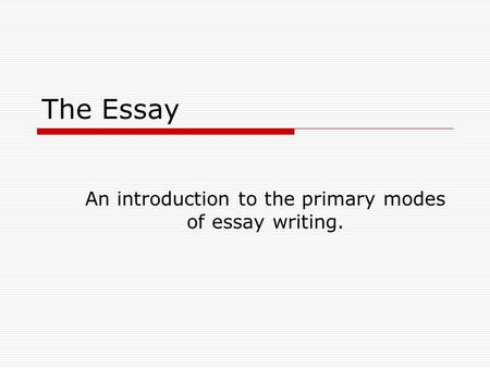 The Essay An introduction to the primary modes of essay writing.