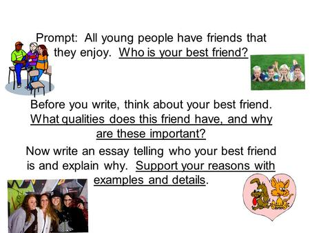 Prompt: All young people have friends that they enjoy. Who is your best friend? Before you write, think about your best friend. What qualities does this.