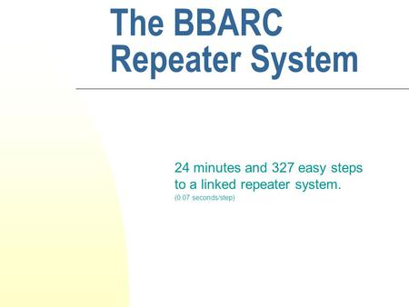 The BBARC Repeater System 24 minutes and 327 easy steps to a linked repeater system. (0.07 seconds/step)