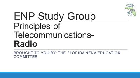 ENP Study Group Principles of Telecommunications- Radio BROUGHT TO YOU BY: THE FLORIDA NENA EDUCATION COMMITTEE.