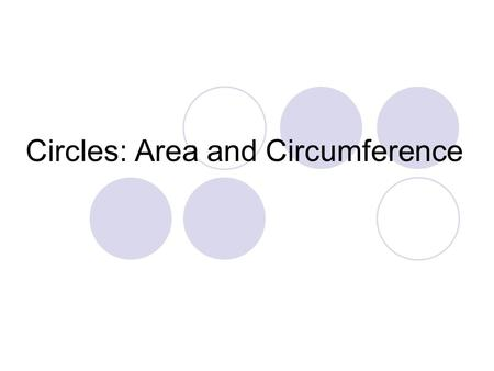 Circles: Area and Circumference. Definitions Circumference: Distance around the outside of a circle Area: How many squares it takes to cover a circle.