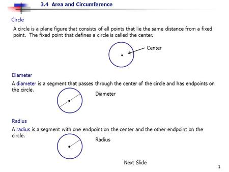 3.4 Area and Circumference 1 Circle A circle is a plane figure that consists of all points that lie the same distance from a fixed point. The fixed point.
