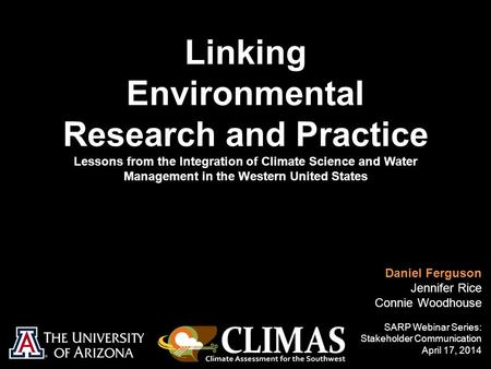 Linking Environmental Research and Practice Lessons from the Integration of Climate Science and Water Management in the Western United States Daniel Ferguson.
