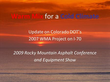 Warm Mix for a Cold Climate Update on Colorado DOT's 2007 WMA Project on I-70 2009 Rocky Mountain Asphalt Conference and Equipment Show.
