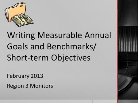 Writing Measurable Annual Goals and Benchmarks/ Short-term Objectives February 2013 Region 3 Monitors IEP.
