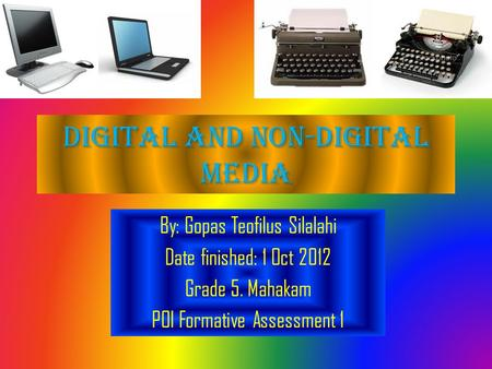 Digital and non-digital media By: Gopas Teofilus Silalahi Date finished: 1 Oct 2012 Grade 5. Mahakam POI Formative Assessment 1.