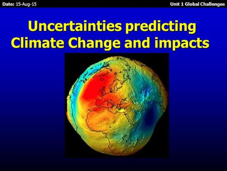 Date: 15-Aug-15 Unit 1 Global Challenges Uncertainties predicting Climate Change and impacts Uncertainties predicting Climate Change and impacts.