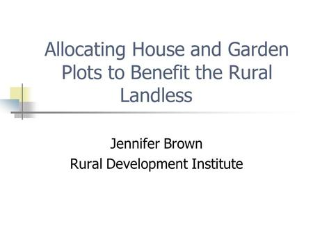 Allocating House and Garden Plots to Benefit the Rural Landless Jennifer Brown Rural Development Institute.