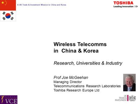 A UK Trade & Investment Mission to China and Korea Wireless Telecomms in China & Korea Research, Universities & Industry Prof Joe McGeehan Managing Director.