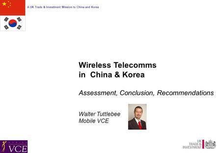 A UK Trade & Investment Mission to China and Korea Wireless Telecomms in China & Korea Assessment, Conclusion, Recommendations Walter Tuttlebee Mobile.